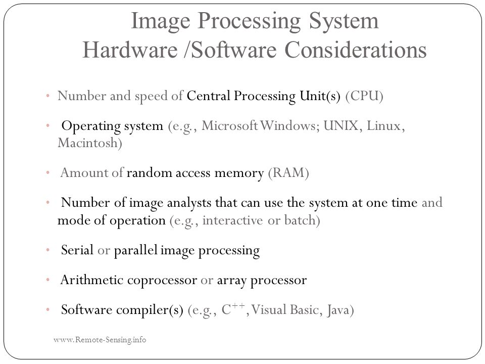 Image Processing System Hardware /Software Considerations www.Remote-Sensing.info Number and speed of Central Processing Unit(s) (CPU) Number and speed of Central Processing Unit(s) (CPU) Operating system (e.g., Microsoft Windows; UNIX, Linux, Macintosh) Operating system (e.g., Microsoft Windows; UNIX, Linux, Macintosh) Amount of random access memory (RAM) Amount of random access memory (RAM) Number of image analysts that can use the system at one time and mode of operation (e.g., interactive or batch) Number of image analysts that can use the system at one time and mode of operation (e.g., interactive or batch) Serial or parallel image processing Serial or parallel image processing Arithmetic coprocessor or array processor Arithmetic coprocessor or array processor Software compiler(s) (e.g., C ++, Visual Basic, Java) Software compiler(s) (e.g., C ++, Visual Basic, Java)