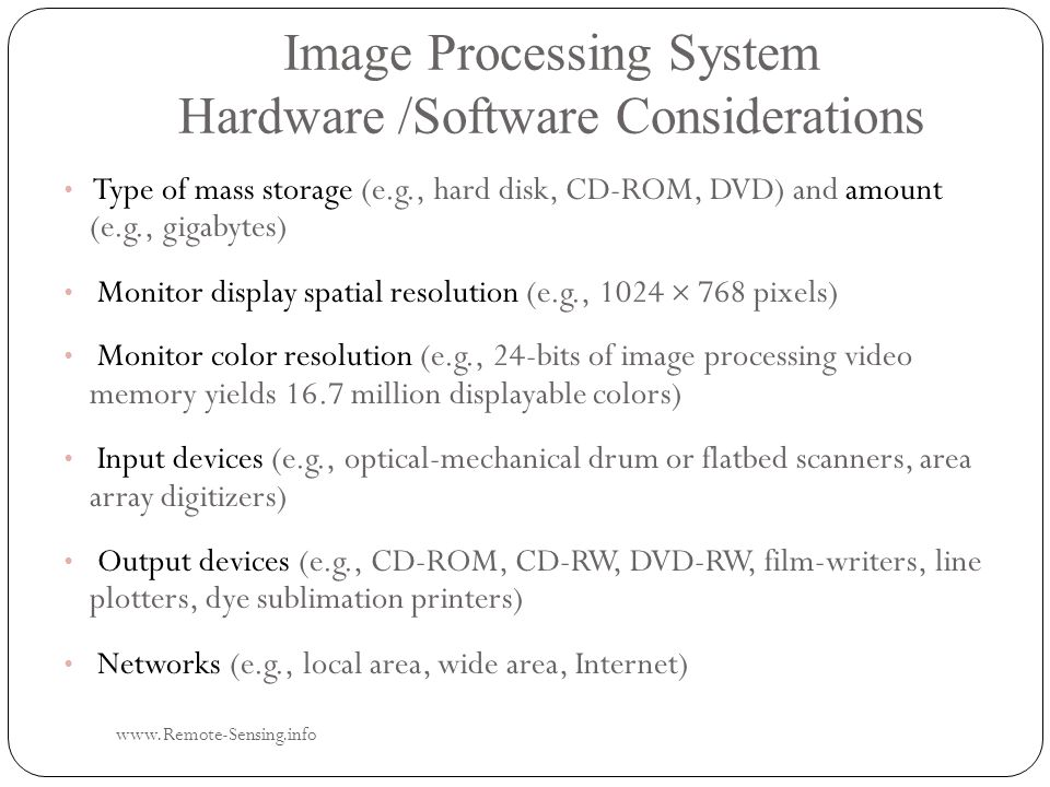 Image Processing System Hardware /Software Considerations www.Remote-Sensing.info Type of mass storage (e.g., hard disk, CD-ROM, DVD) and amount (e.g., gigabytes) Monitor display spatial resolution (e.g., 1024  768 pixels) Monitor color resolution (e.g., 24-bits of image processing video memory yields 16.7 million displayable colors) Input devices (e.g., optical-mechanical drum or flatbed scanners, area array digitizers) Output devices (e.g., CD-ROM, CD-RW, DVD-RW, film-writers, line plotters, dye sublimation printers) Networks (e.g., local area, wide area, Internet)