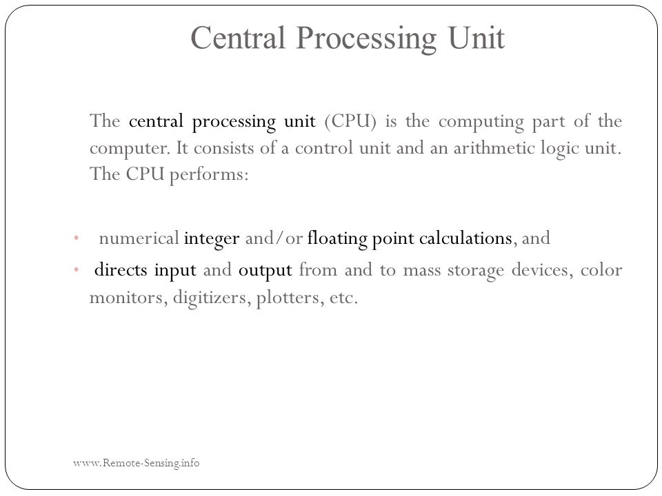 Central Processing Unit www.Remote-Sensing.info The central processing unit (CPU) is the computing part of the computer.