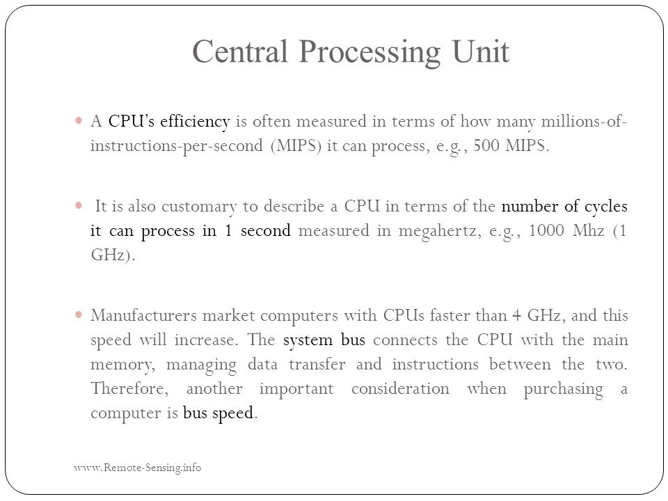 Central Processing Unit www.Remote-Sensing.info A CPU's efficiency is often measured in terms of how many millions-of- instructions-per-second (MIPS) it can process, e.g., 500 MIPS.