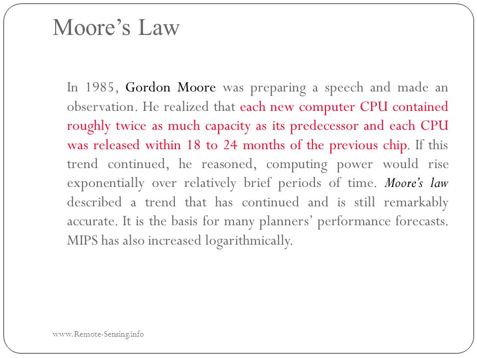 Moore's Law www.Remote-Sensing.info In 1985, Gordon Moore was preparing a speech and made an observation.