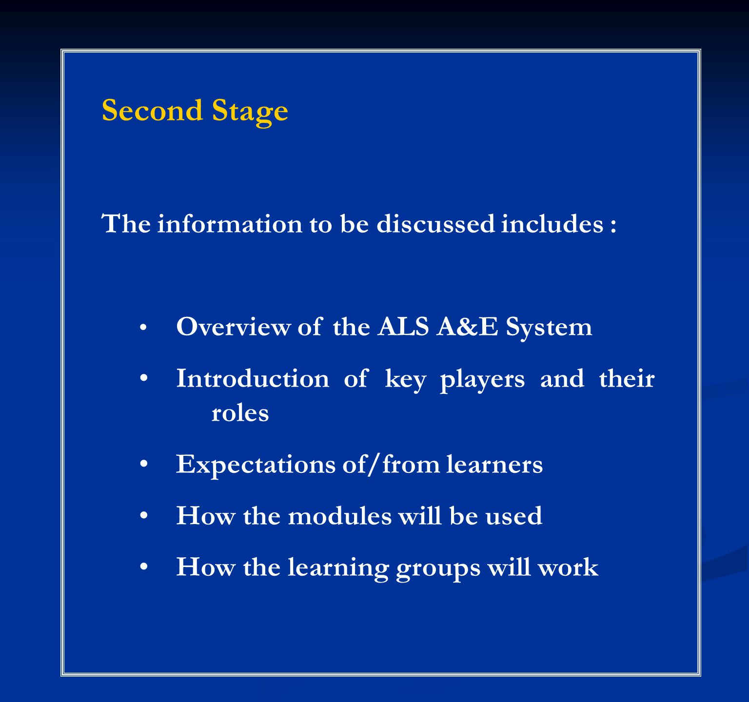 Second Stage The information to be discussed includes : Overview of the ALS A&E System Introduction of key players and their roles Expectations of/from learners How the modules will be used How the learning groups will work