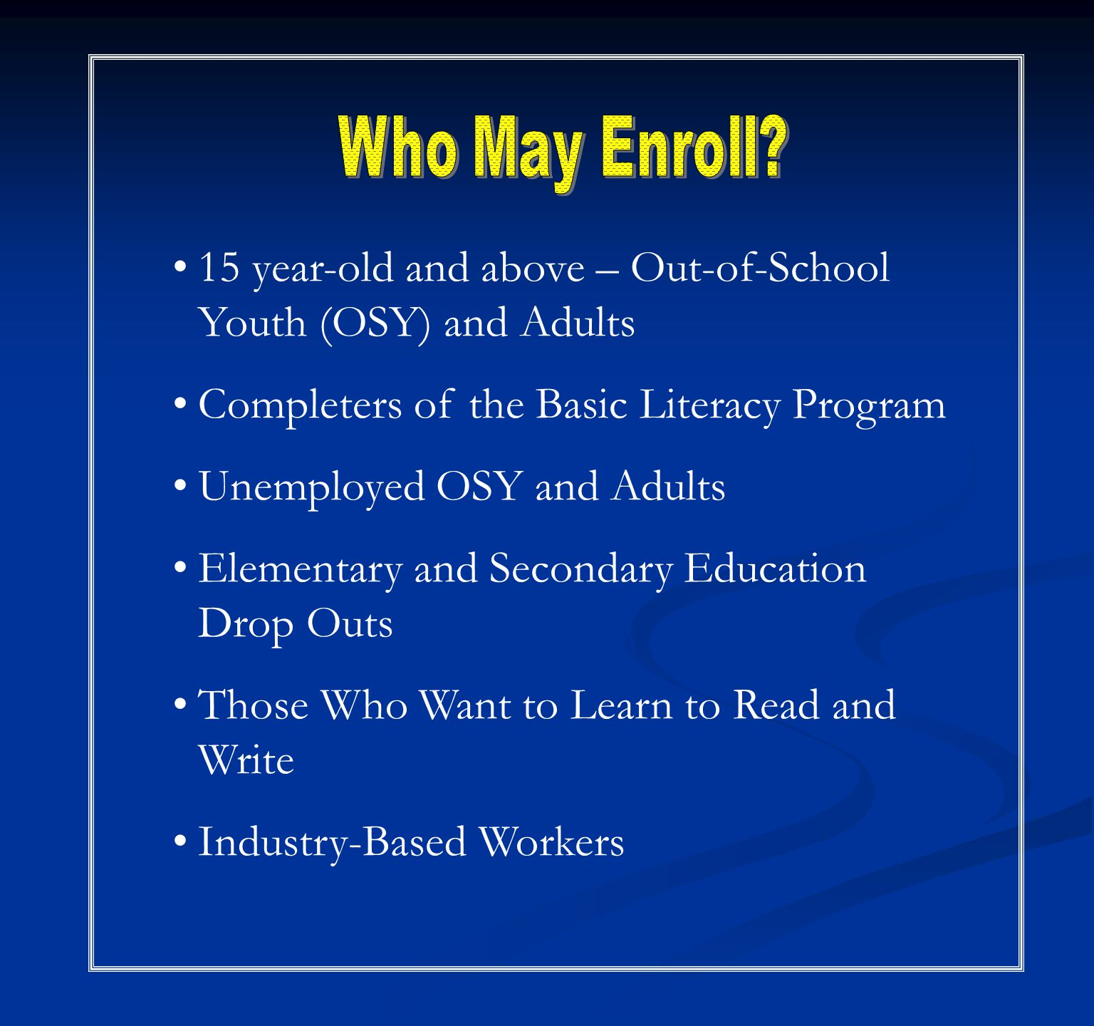 15 year-old and above – Out-of-School Youth (OSY) and Adults Completers of the Basic Literacy Program Unemployed OSY and Adults Elementary and Secondary Education Drop Outs Those Who Want to Learn to Read and Write Industry-Based Workers