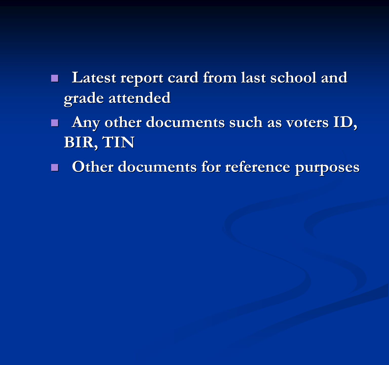 Latest report card from last school and grade attended Latest report card from last school and grade attended Any other documents such as voters ID, BIR, TIN Any other documents such as voters ID, BIR, TIN Other documents for reference purposes Other documents for reference purposes
