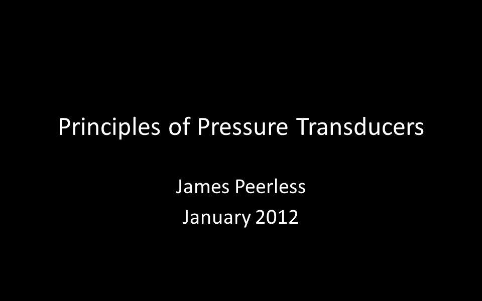 Principles of Pressure Transducers James Peerless January 2012