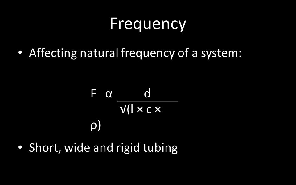 Frequency Affecting natural frequency of a system: Short, wide and rigid tubing Fα d √(l × c × ρ)