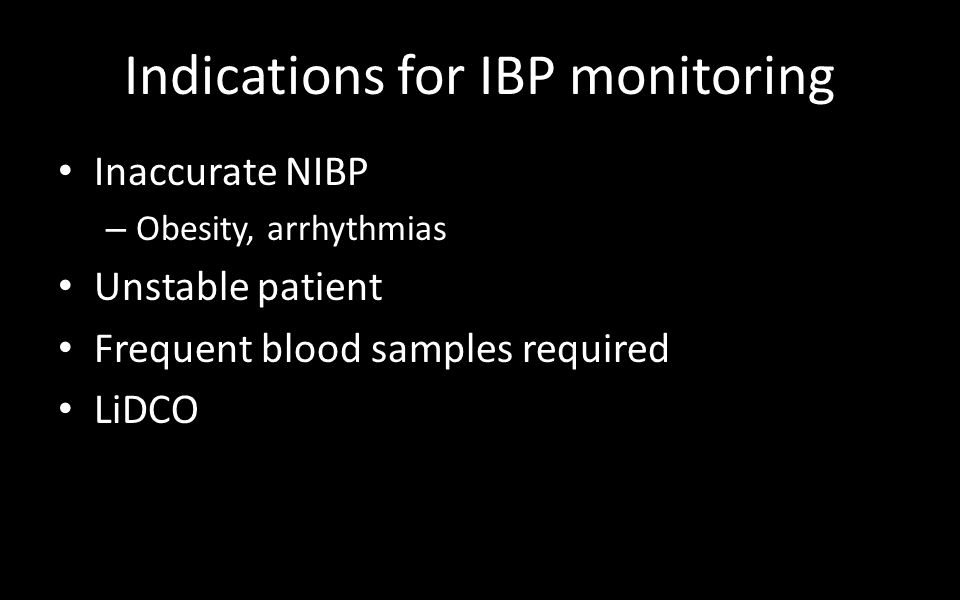 Indications for IBP monitoring Inaccurate NIBP – Obesity, arrhythmias Unstable patient Frequent blood samples required LiDCO