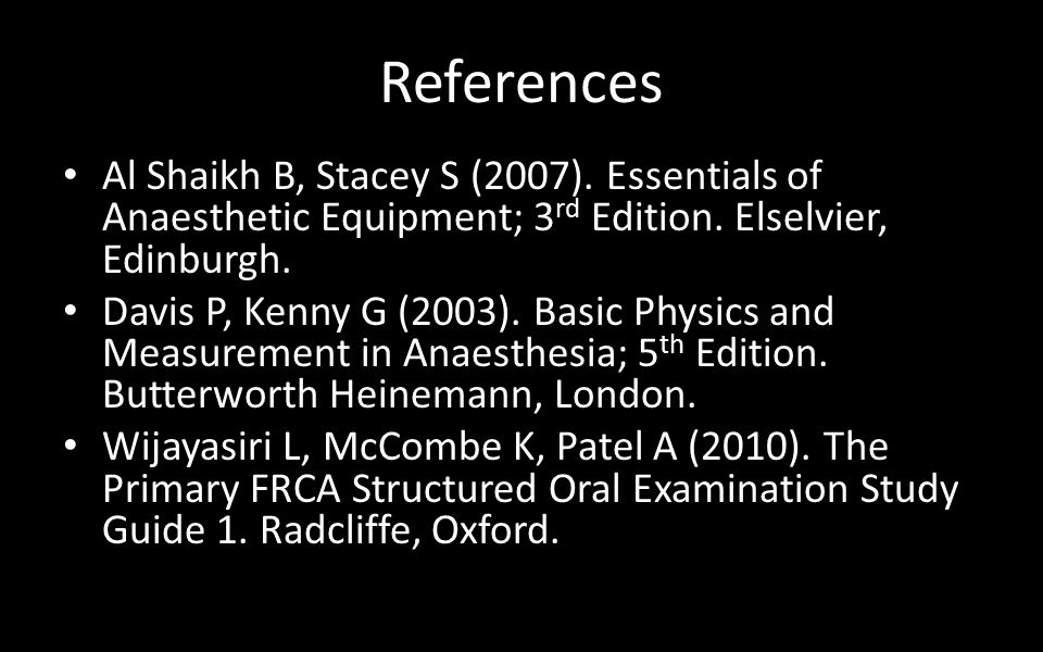 References Al Shaikh B, Stacey S (2007). Essentials of Anaesthetic Equipment; 3 rd Edition.
