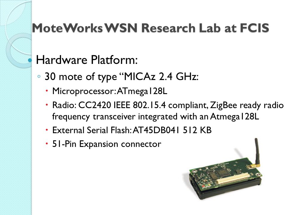 Hardware Platform: ◦ 30 mote of type MICAz 2.4 GHz:  Microprocessor: ATmega128L  Radio: CC2420 IEEE 802.15.4 compliant, ZigBee ready radio frequency transceiver integrated with an Atmega128L  External Serial Flash: AT45DB041 512 KB  51-Pin Expansion connector