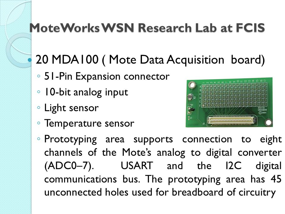 MoteWorks WSN Research Lab at FCIS 20 MDA100 ( Mote Data Acquisition board) ◦ 51-Pin Expansion connector ◦ 10-bit analog input ◦ Light sensor ◦ Temperature sensor ◦ Prototyping area supports connection to eight channels of the Mote's analog to digital converter (ADC0–7).