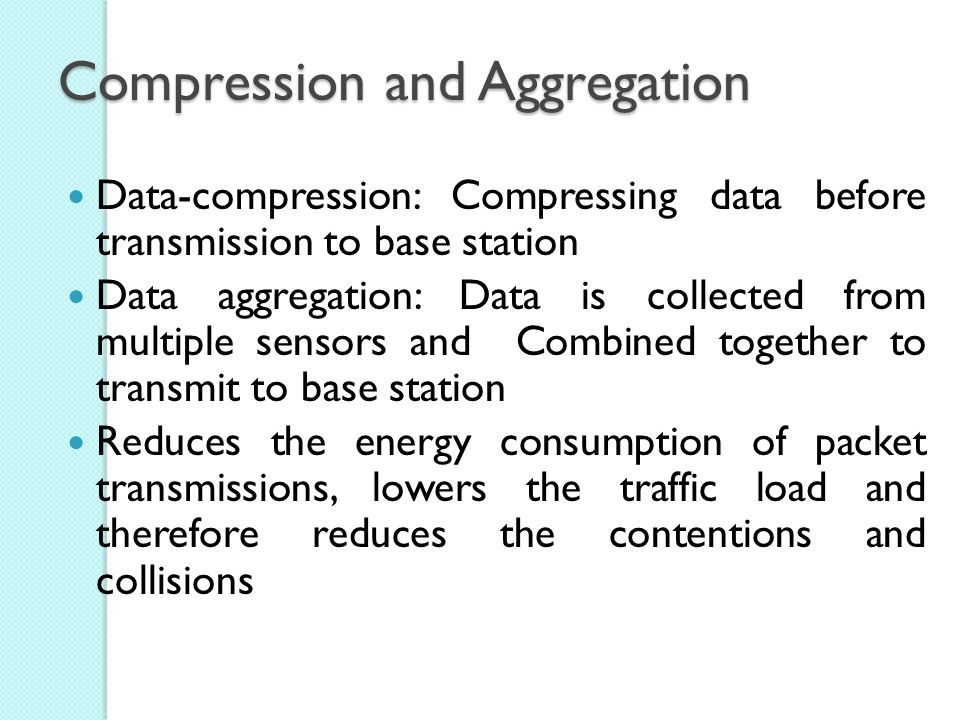 Compression and Aggregation Data-compression: Compressing data before transmission to base station Data aggregation: Data is collected from multiple sensors and Combined together to transmit to base station Reduces the energy consumption of packet transmissions, lowers the traffic load and therefore reduces the contentions and collisions