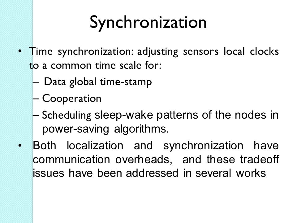 Synchronization Time synchronization: adjusting sensors local clocks to a common time scale for: – Data global time-stamp – Cooperation – Scheduling sleep-wake patterns of the nodes in power-saving algorithms.