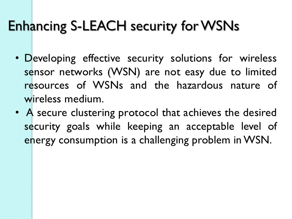 Enhancing S-LEACH security for WSNs Developing effective security solutions for wireless sensor networks (WSN) are not easy due to limited resources of WSNs and the hazardous nature of wireless medium.