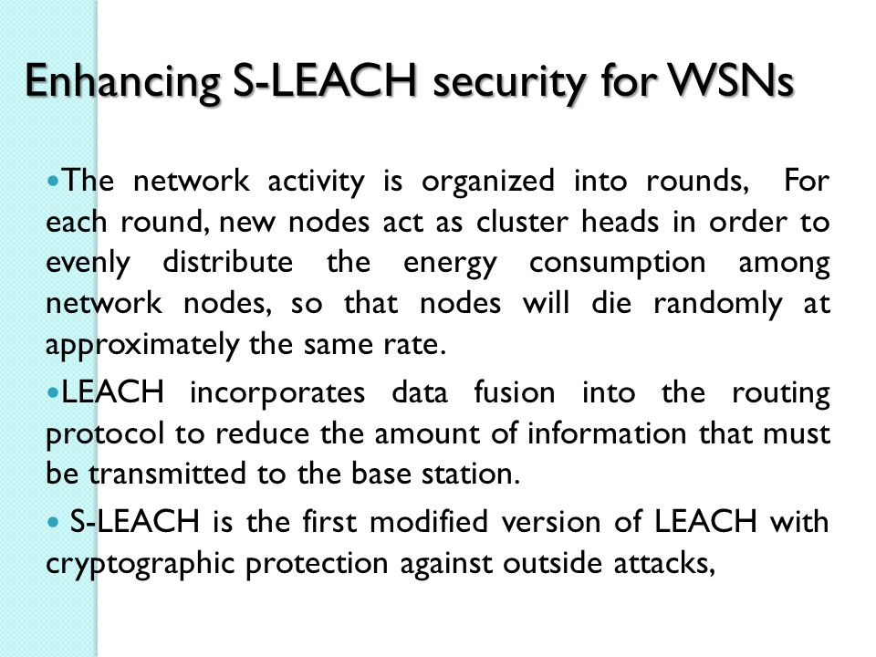 Enhancing S-LEACH security for WSNs The network activity is organized into rounds, For each round, new nodes act as cluster heads in order to evenly distribute the energy consumption among network nodes, so that nodes will die randomly at approximately the same rate.