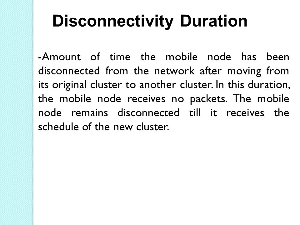 Disconnectivity Duration -Amount of time the mobile node has been disconnected from the network after moving from its original cluster to another cluster.