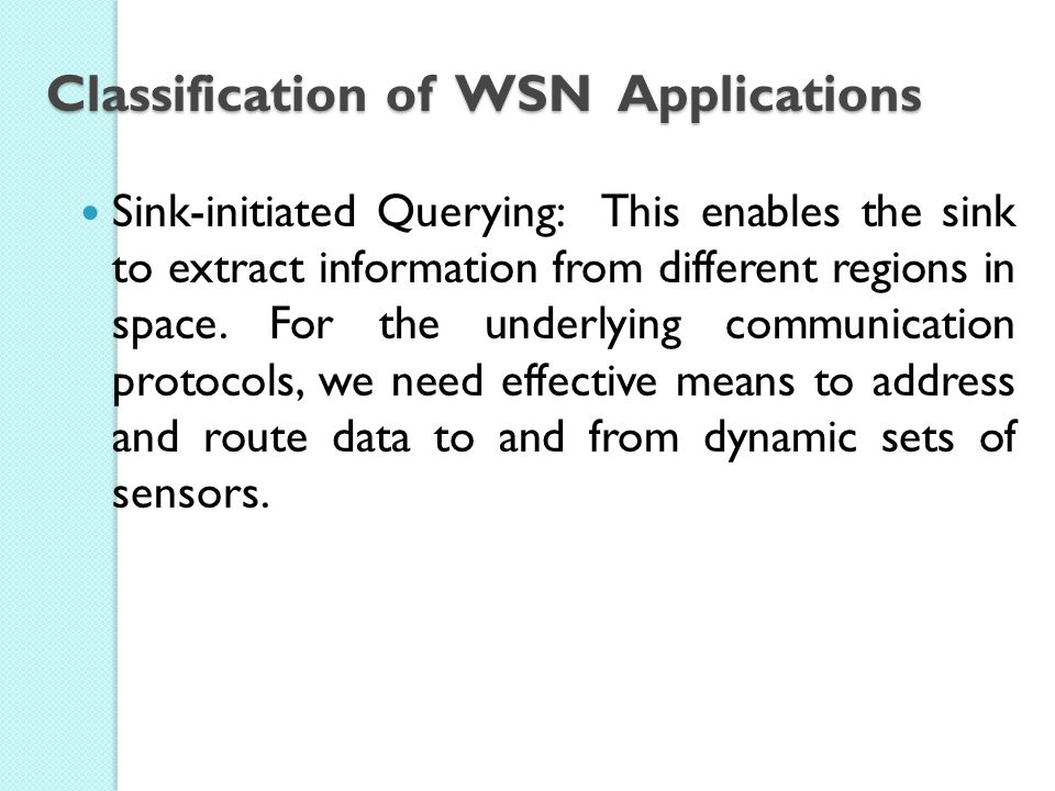 Classification of WSN Applications Sink-initiated Querying: This enables the sink to extract information from different regions in space.
