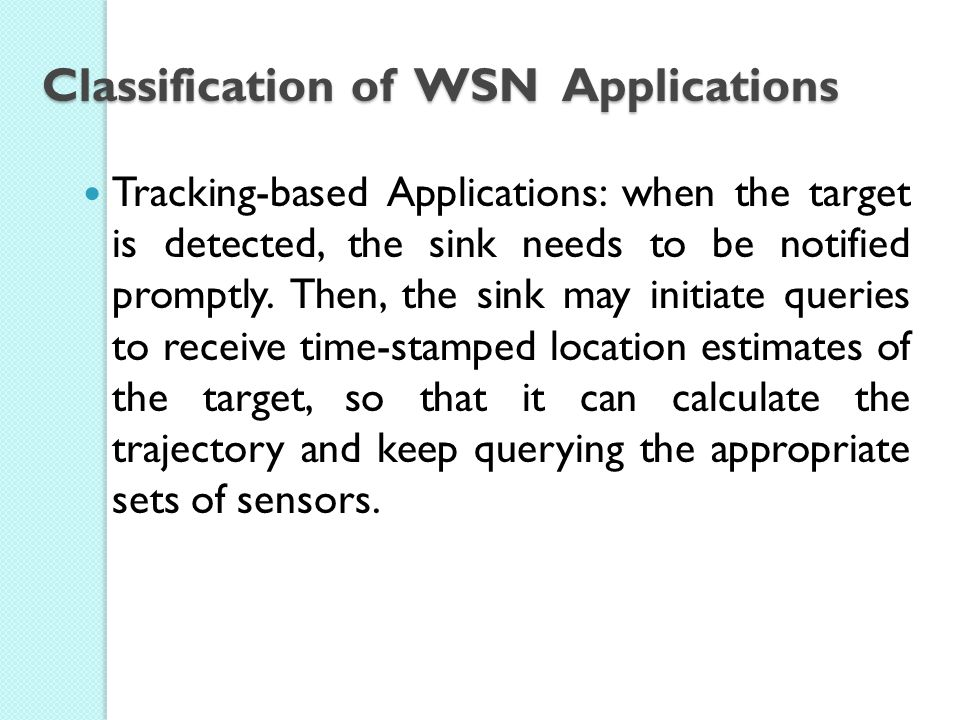 Classification of WSN Applications Tracking-based Applications: when the target is detected, the sink needs to be notified promptly.