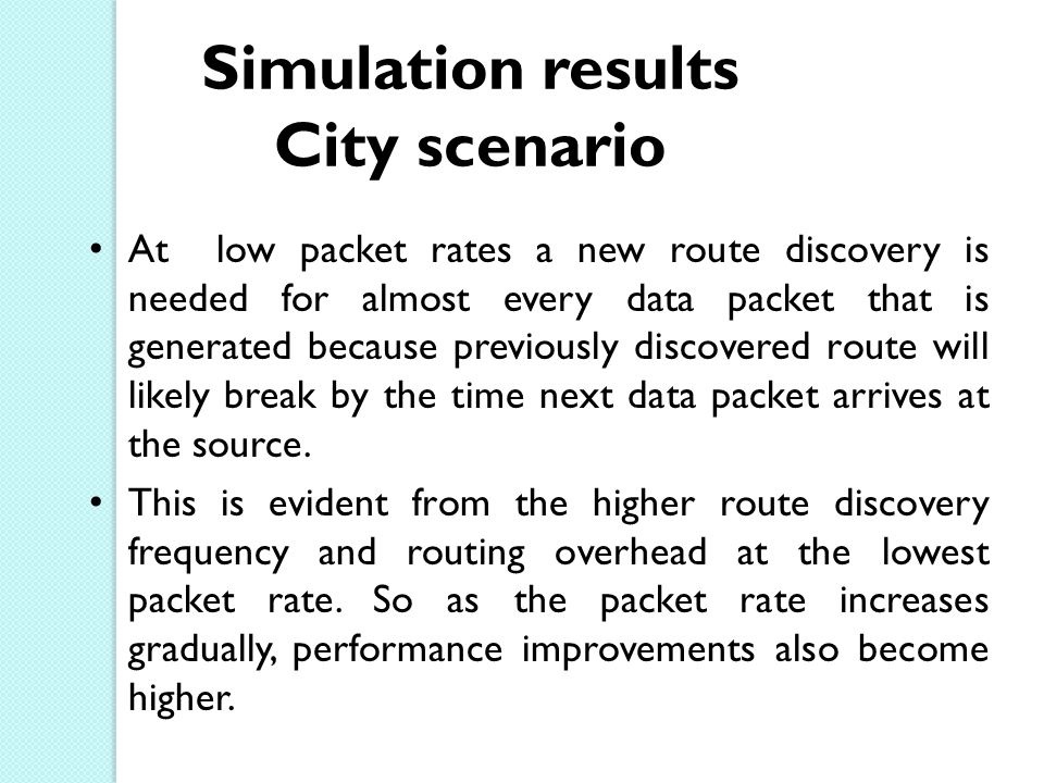 Simulation results City scenario At low packet rates a new route discovery is needed for almost every data packet that is generated because previously discovered route will likely break by the time next data packet arrives at the source.
