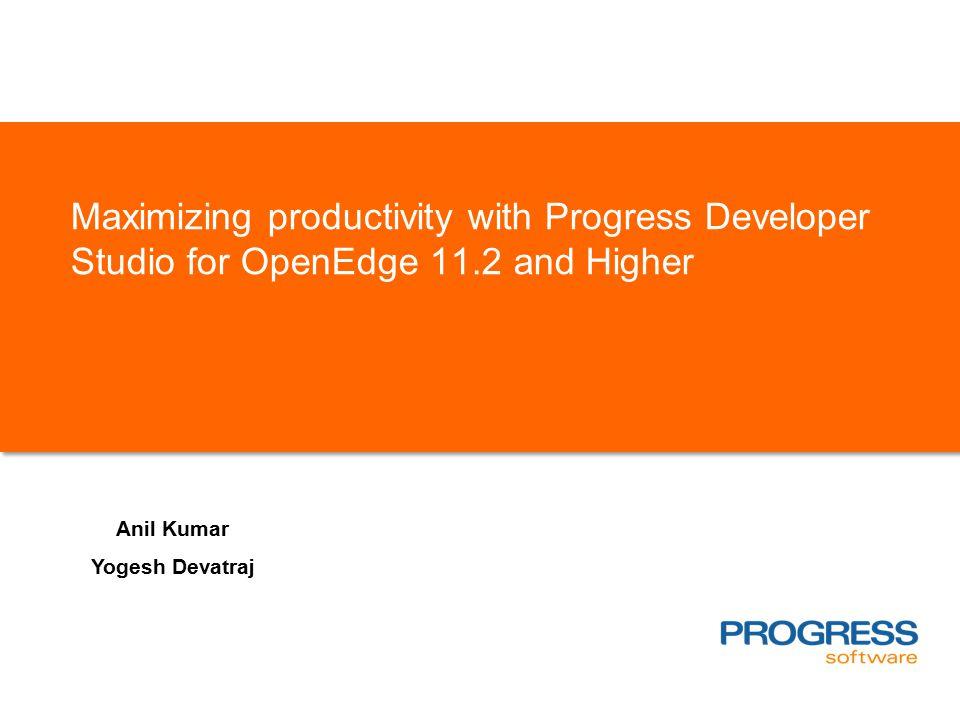 Maximizing productivity with Progress Developer Studio for OpenEdge 11.2 and Higher Anil Kumar Yogesh Devatraj
