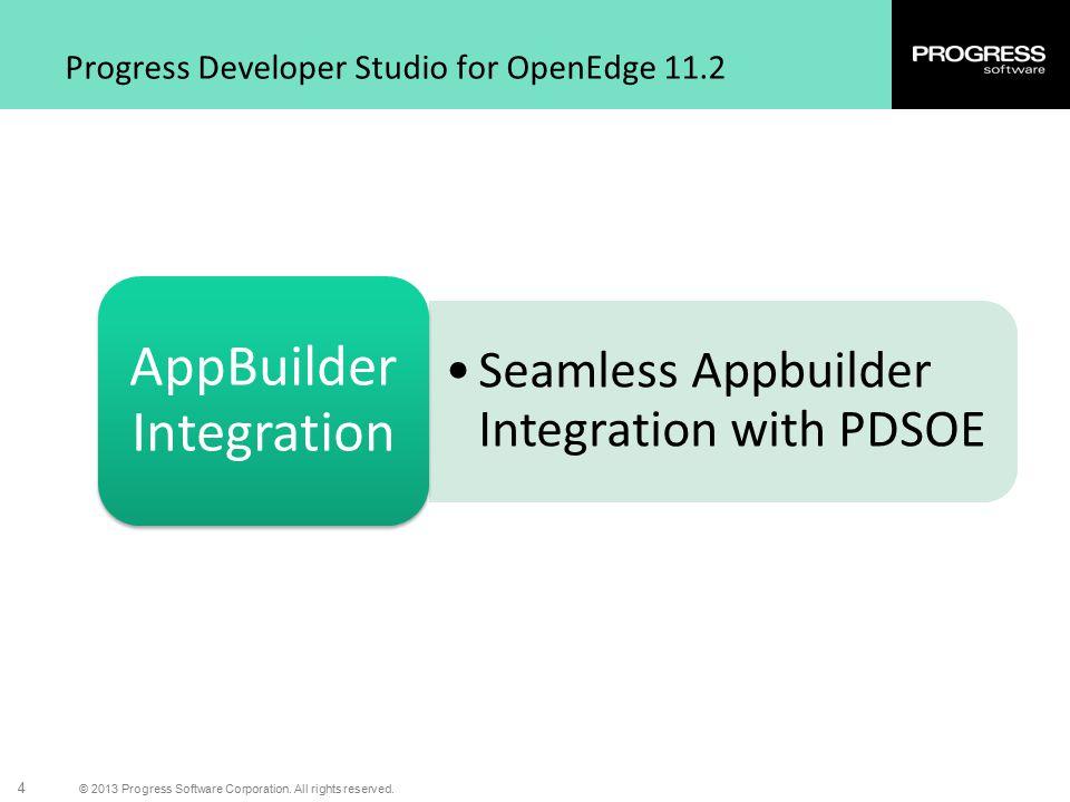 © 2013 Progress Software Corporation. All rights reserved. 4 Progress Developer Studio for OpenEdge 11.2 Seamless Appbuilder Integration with PDSOE Ap