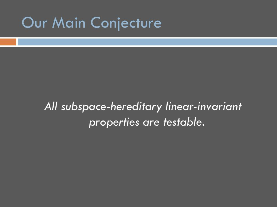Our Main Conjecture All subspace-hereditary linear-invariant properties are testable.