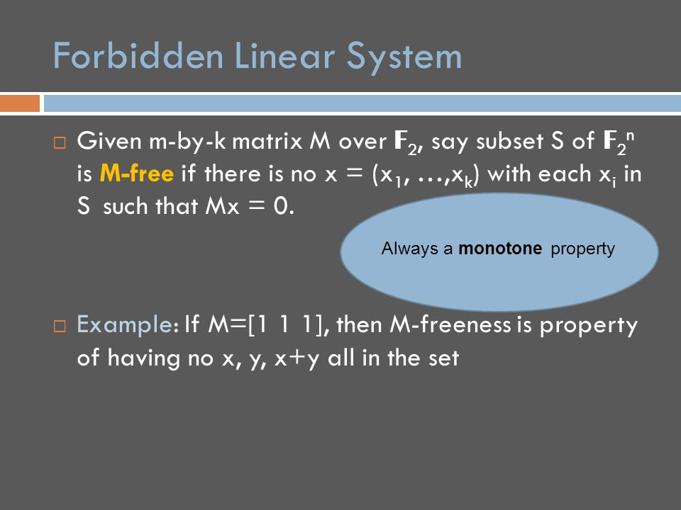 Forbidden Induced Linear System  Given m-by-k matrix M over F 2 and a binary string  in {0,1} k, say function f: F 2 n → {0,1} is (M,  )-free if there is no x = (x 1, …,x k ) with each x i in F 2 n and Mx = 0, such that: f(x i ) =  i for all i in [k]  Example: With m=1, k=3, M=[1 1 1] and  =001, (M,  )-freeness is property of having no x,y with f(x)=f(y)=0 and f(x+y)=1.