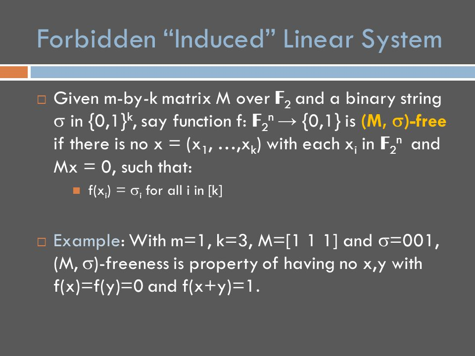 Forbidden Induced Linear System  Given m-by-k matrix M over F 2 and a binary string  in {0,1} k, say function f: F 2 n → {0,1} is (M,  )-free if there is no x = (x 1, …,x k ) with each x i in F 2 n and Mx = 0, such that: f(x i ) =  i for all i in [k]  Example: With m=1, k=3, M=[1 1 1] and  =001, (M,  )-freeness is property of having no x,y with f(x)=f(y)=0 and f(x+y)=1.
