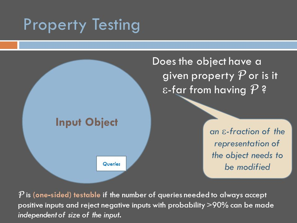 Properties of Functions  Origins of property testing in testing algebraic properties for program checking & PCP's [Blum- Luby-Rubinfeld '93, Rubinfeld-Sudan '96]  Input objects are functions on a vector space  Distance of function to property P measured by smallest Hamming distance to evaluation table of a function satisfying P