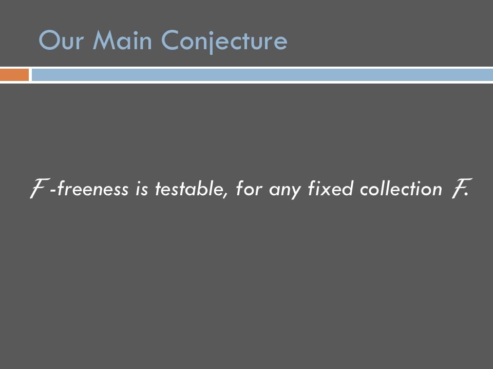 Our Main Conjecture F -freeness is testable, for any fixed collection F.