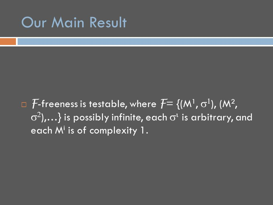 Our Main Result  F -freeness is testable, where F = {(M 1,   ), (M 2,   ),…} is possibly infinite, each   is arbitrary, and each M i is of complexity 1.