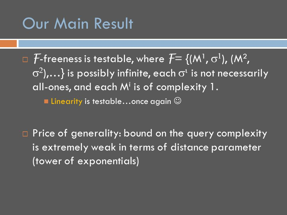 Our Main Result  F -freeness is testable, where F = {(M 1,   ), (M 2,   ),…} is possibly infinite, each   is not necessarily all-ones, and each M i is of complexity 1.