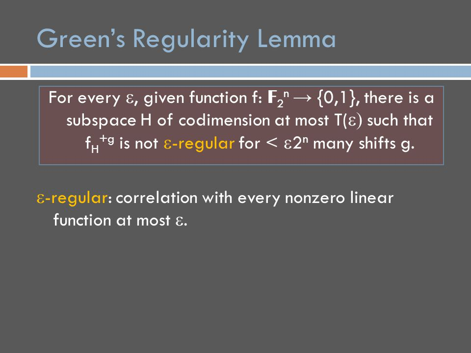 Green's Regularity Lemma For every , given function f: F 2 n → {0,1}, there is a subspace H of codimension at most T(  such that f H +g is not  -regular for <  2 n many shifts g.