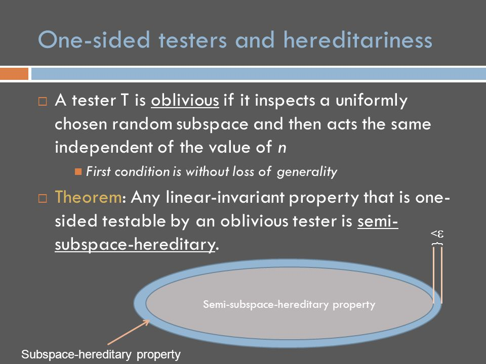  A tester T is oblivious if it inspects a uniformly chosen random subspace and then acts the same independent of the value of n First condition is without loss of generality  Theorem: Any linear-invariant property that is one- sided testable by an oblivious tester is semi- subspace-hereditary.