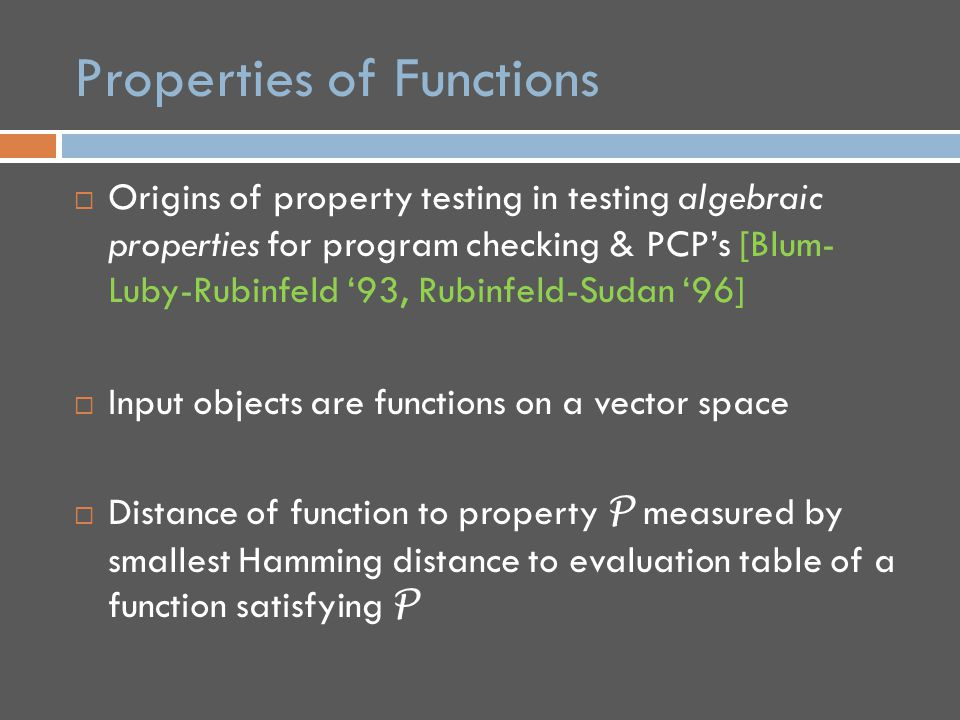 Properties of Boolean Functions  For this talk, focus on Boolean functions on the hypercube f: F 2 n → {0,1}  Examples of testable properties of Boolean functions:  Is function f: F 2 n → F 2 linear, i.e.