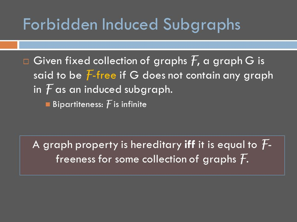 Forbidden Induced Subgraphs  Given fixed collection of graphs F, a graph G is said to be F -free if G does not contain any graph in F as an induced subgraph.