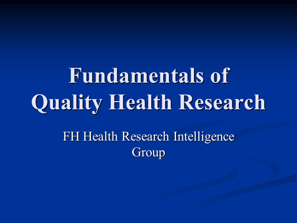 Fundamentals of Quality Health Research FH Health Research Intelligence Group