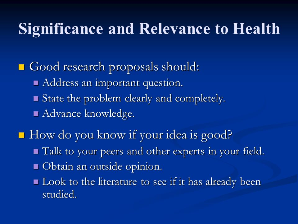 Significance and Relevance to Health Good research proposals should: Good research proposals should: Address an important question.