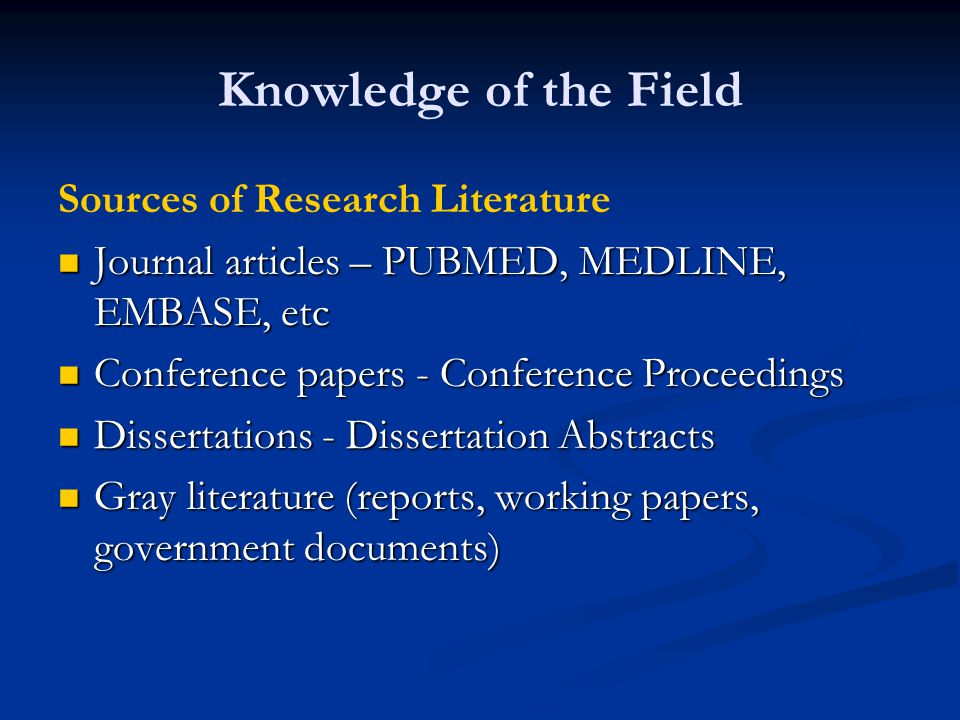 Knowledge of the Field Sources of Research Literature Journal articles – PUBMED, MEDLINE, EMBASE, etc Journal articles – PUBMED, MEDLINE, EMBASE, etc Conference papers - Conference Proceedings Conference papers - Conference Proceedings Dissertations - Dissertation Abstracts Dissertations - Dissertation Abstracts Gray literature (reports, working papers, government documents) Gray literature (reports, working papers, government documents)