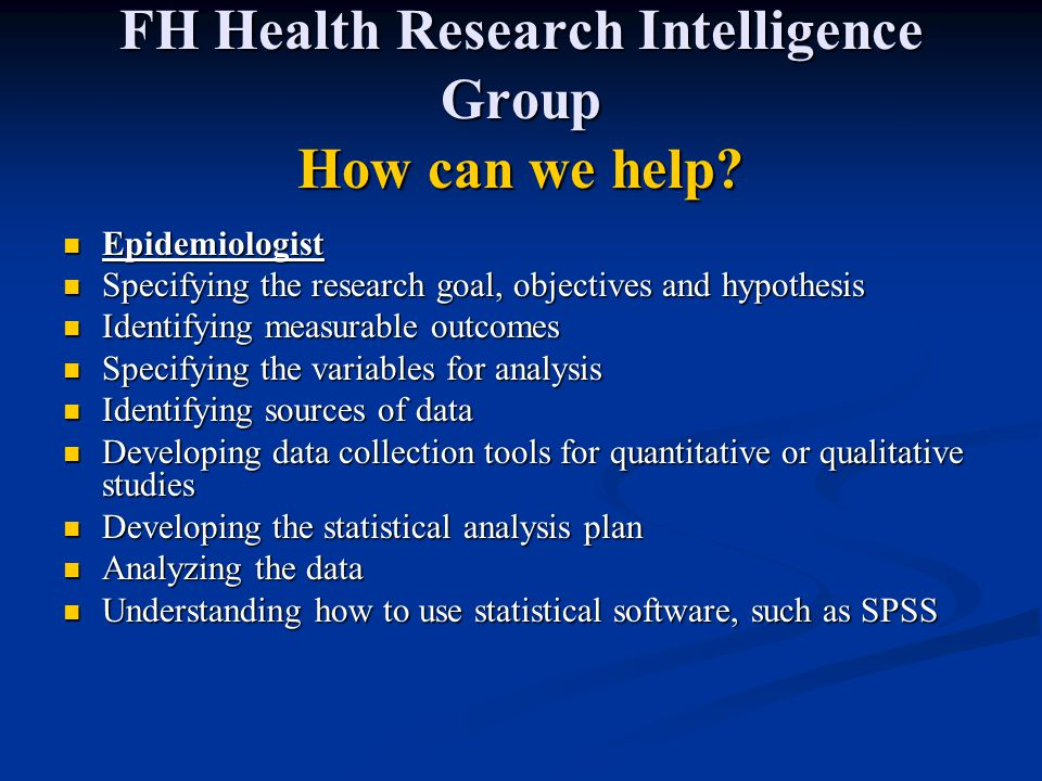 FH Health Research Intelligence Group How can we help? Epidemiologist Epidemiologist Specifying the research goal, objectives and hypothesis Specifyin