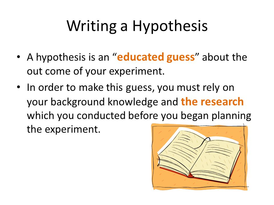 "Writing a Hypothesis A hypothesis is an "" educated guess "" about the out come of your experiment. In order to make this guess, you must rely on your b"