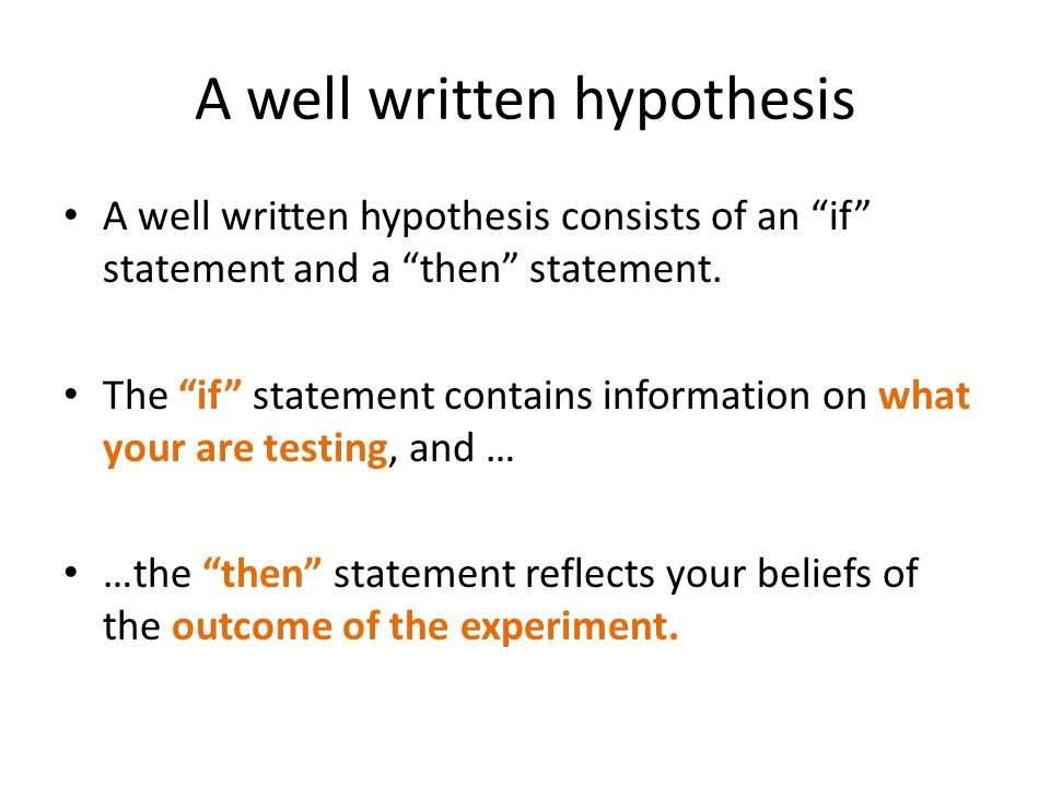 "A well written hypothesis A well written hypothesis consists of an ""if"" statement and a ""then"" statement. The ""if"" statement contains information on w"