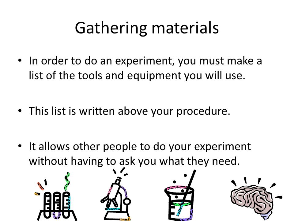 Gathering materials In order to do an experiment, you must make a list of the tools and equipment you will use. This list is written above your proced