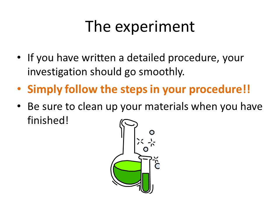 The experiment If you have written a detailed procedure, your investigation should go smoothly. Simply follow the steps in your procedure!! Be sure to