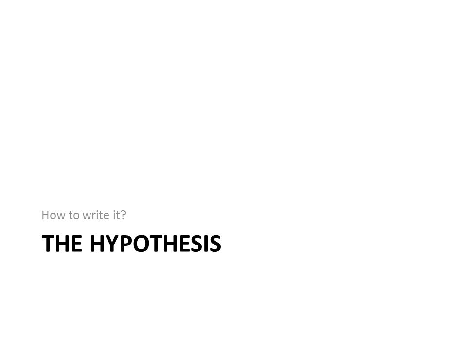 THE HYPOTHESIS How to write it?