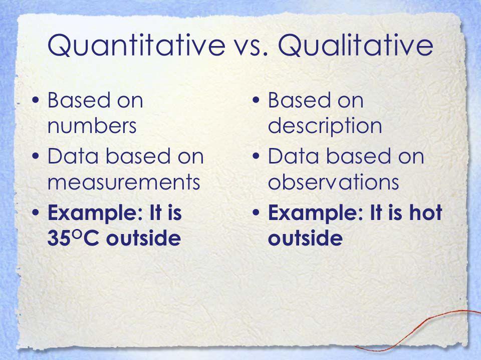 Quantitative vs. Qualitative Based on numbers Data based on measurements Example: It is 35 O C outside Based on description Data based on observations