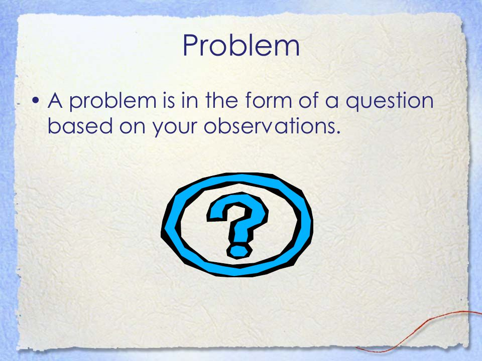 Problem A problem is in the form of a question based on your observations.