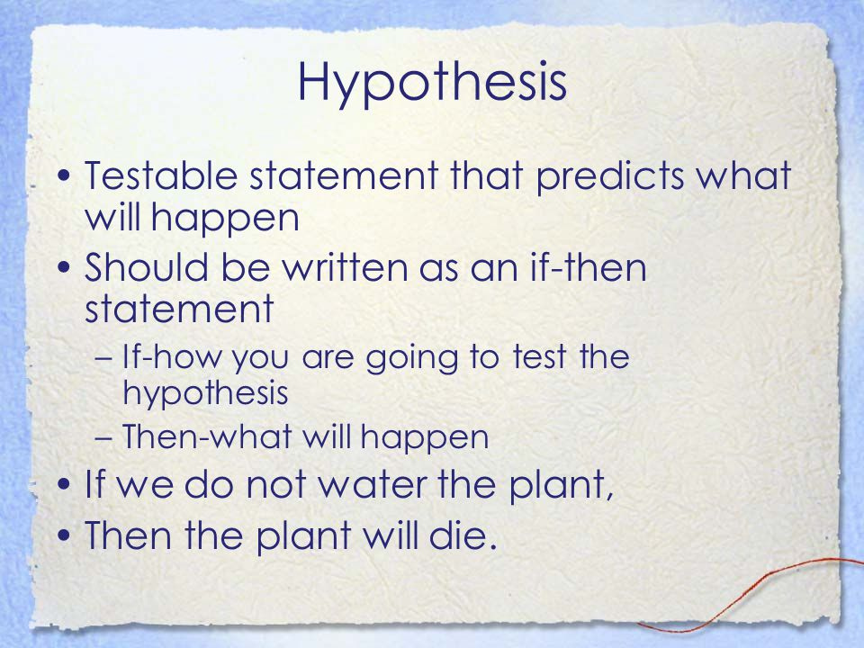 Hypothesis Testable statement that predicts what will happen Should be written as an if-then statement –If-how you are going to test the hypothesis –Then-what will happen If we do not water the plant, Then the plant will die.