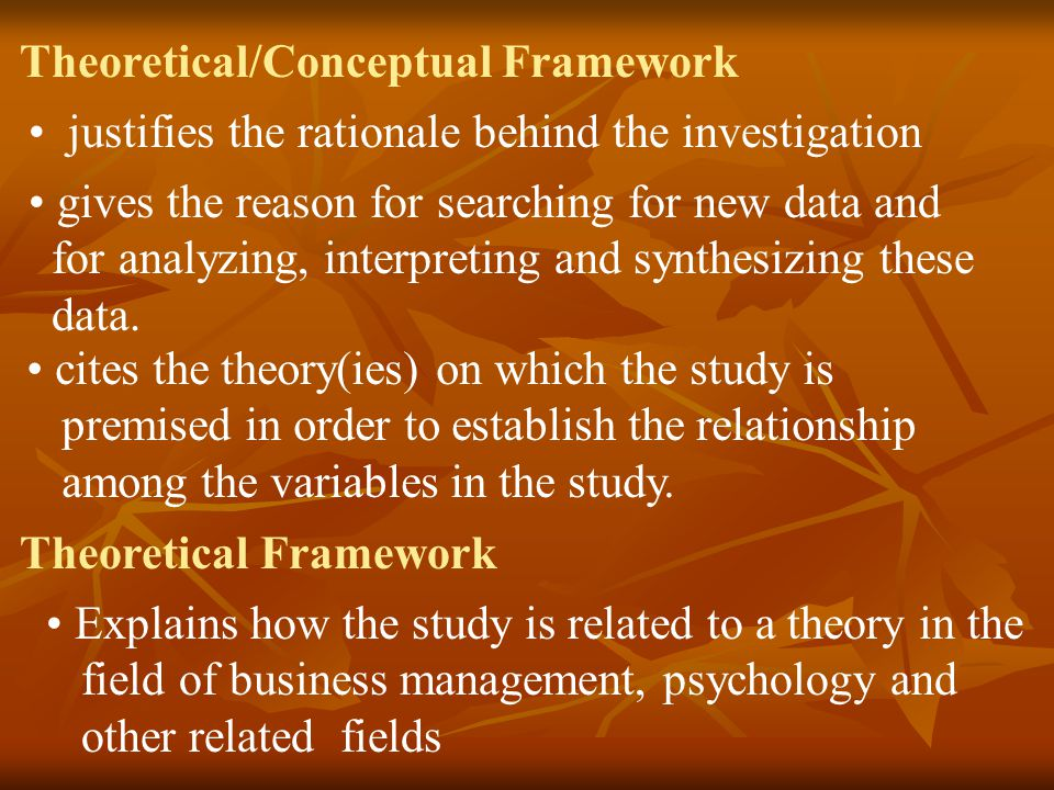Theoretical Framework generalization about a phenomenon based on some amount of evidence and continued verification shapes the justification of the research problem in order to identify the key concepts that are used in the study for better understanding of the role of theory in research Conceptual Framework detailed presentation of the variables to be observed in the study
