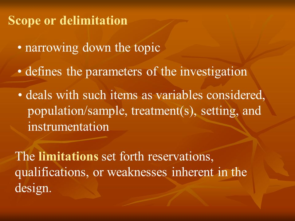 Scope or delimitation narrowing down the topic defines the parameters of the investigation deals with such items as variables considered, population/s