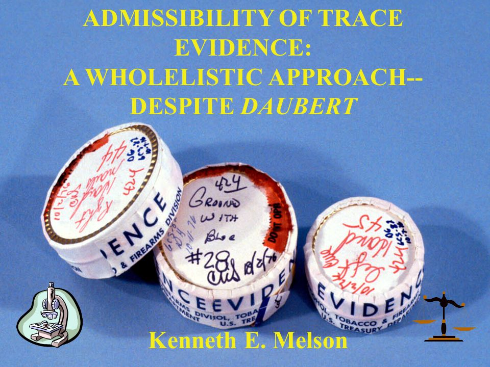 ADMISSIBILITY OF TRACE EVIDENCE: A WHOLELISTIC APPROACH-- DESPITE DAUBERT Kenneth E. Melson